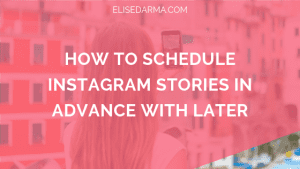 How to schedule instagram stories in advance with Later - Elise Darma